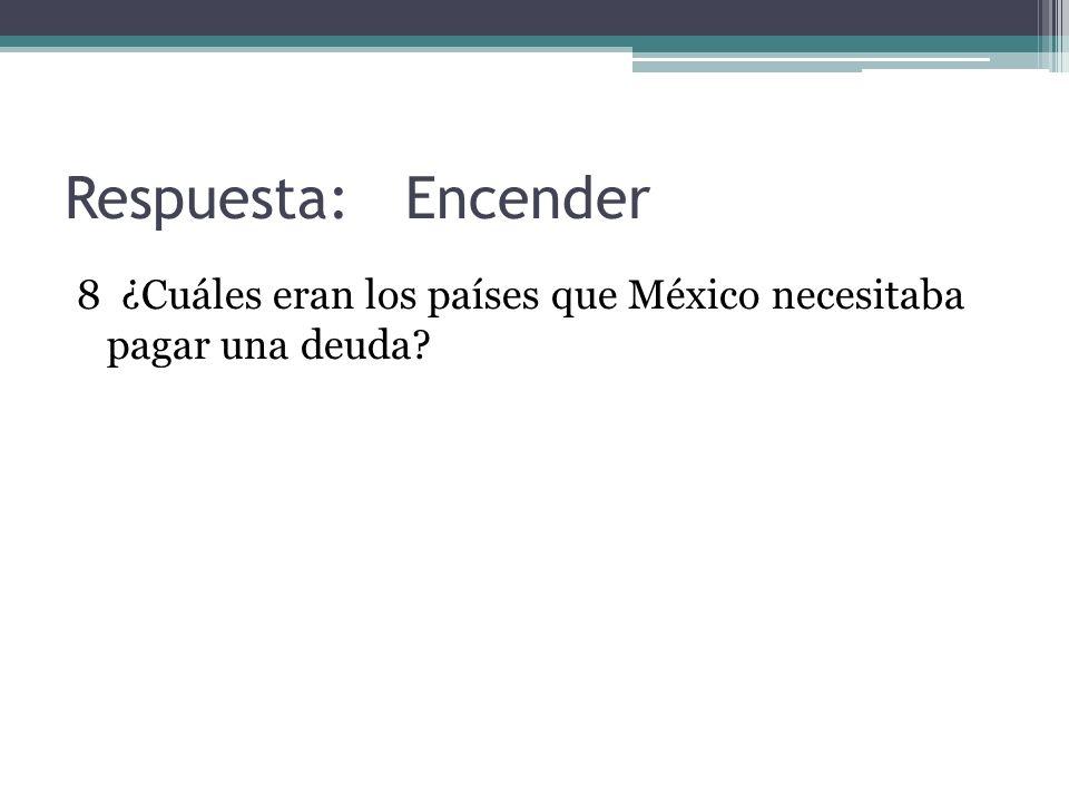 Respuesta: Encender 8 ¿Cuáles eran los países que México necesitaba pagar una deuda