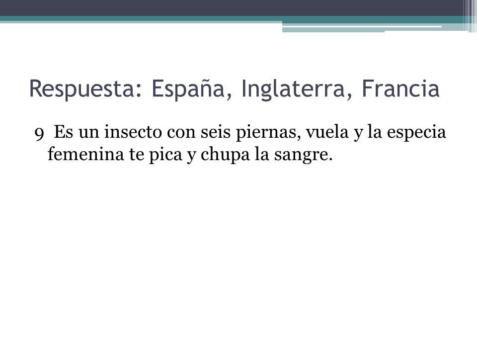 Respuesta: España, Inglaterra, Francia 9 Es un insecto con seis piernas, vuela y la especia femenina te pica y chupa la sangre.