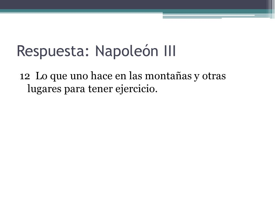 Respuesta: Napoleón III 12 Lo que uno hace en las montañas y otras lugares para tener ejercicio.