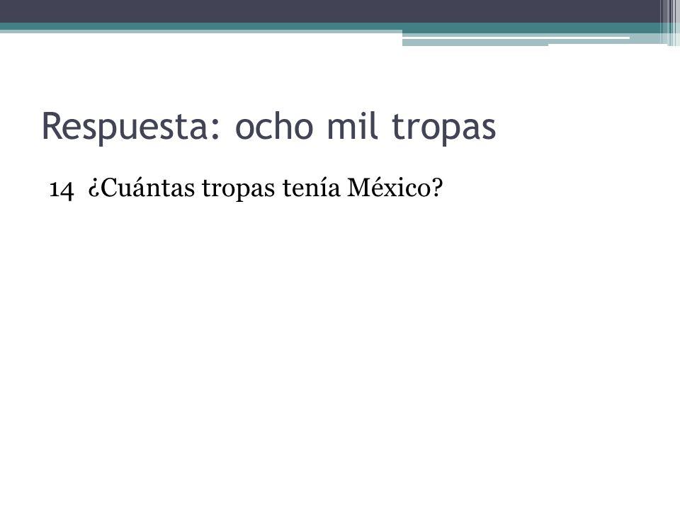 Respuesta: ocho mil tropas 14 ¿Cuántas tropas tenía México