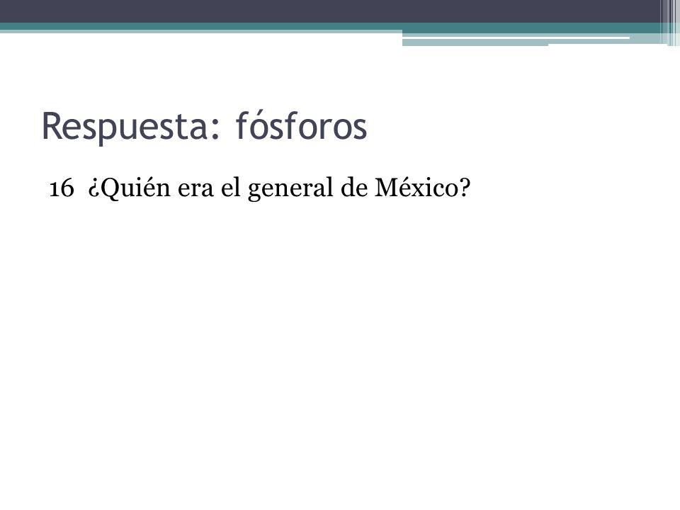 Respuesta: fósforos 16 ¿Quién era el general de México
