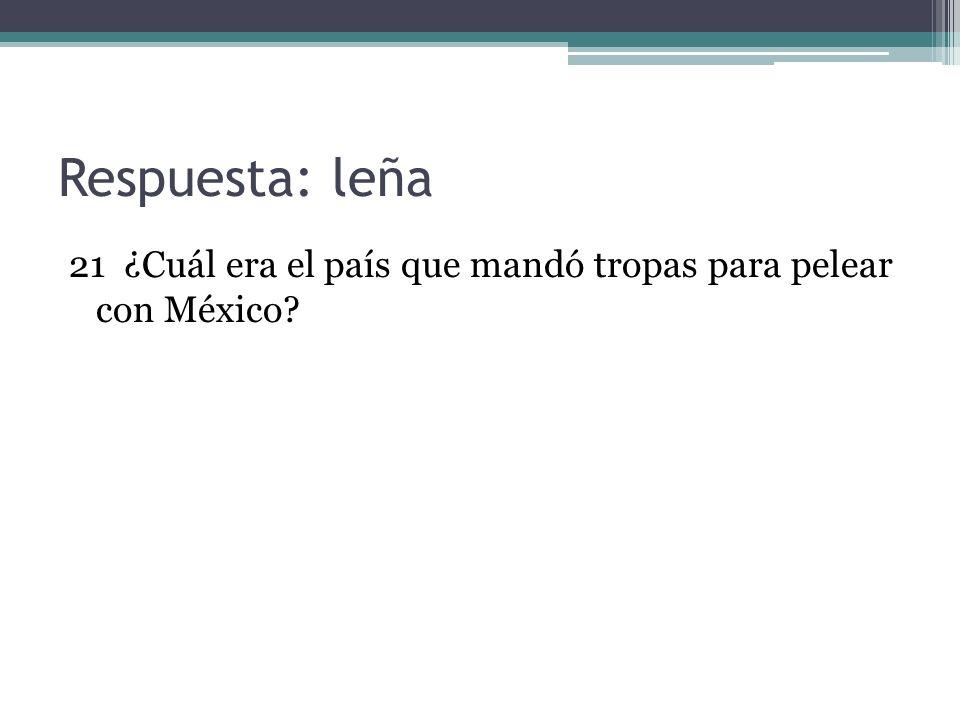 Respuesta: leña 21 ¿Cuál era el país que mandó tropas para pelear con México