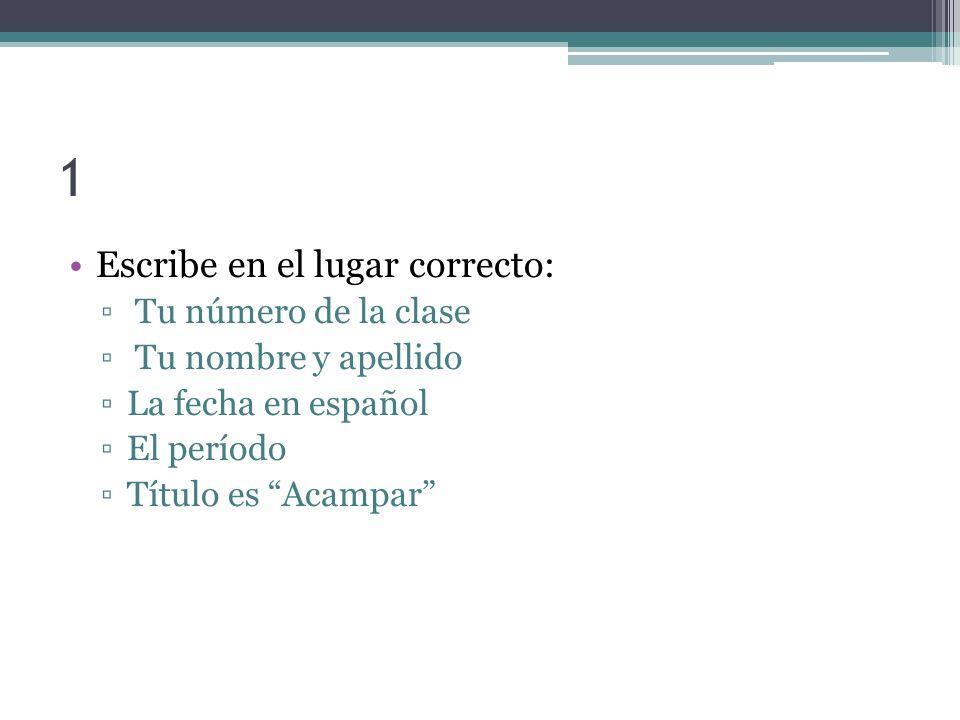 1 Escribe en el lugar correcto: Tu número de la clase Tu nombre y apellido La fecha en español El período Título es Acampar
