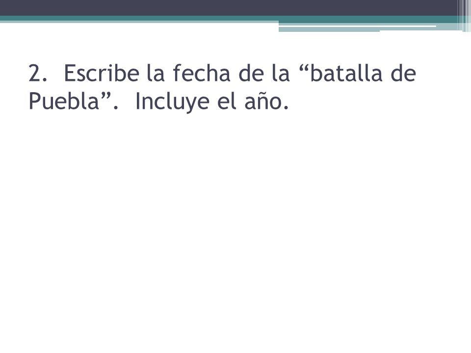 2. Escribe la fecha de la batalla de Puebla. Incluye el año.