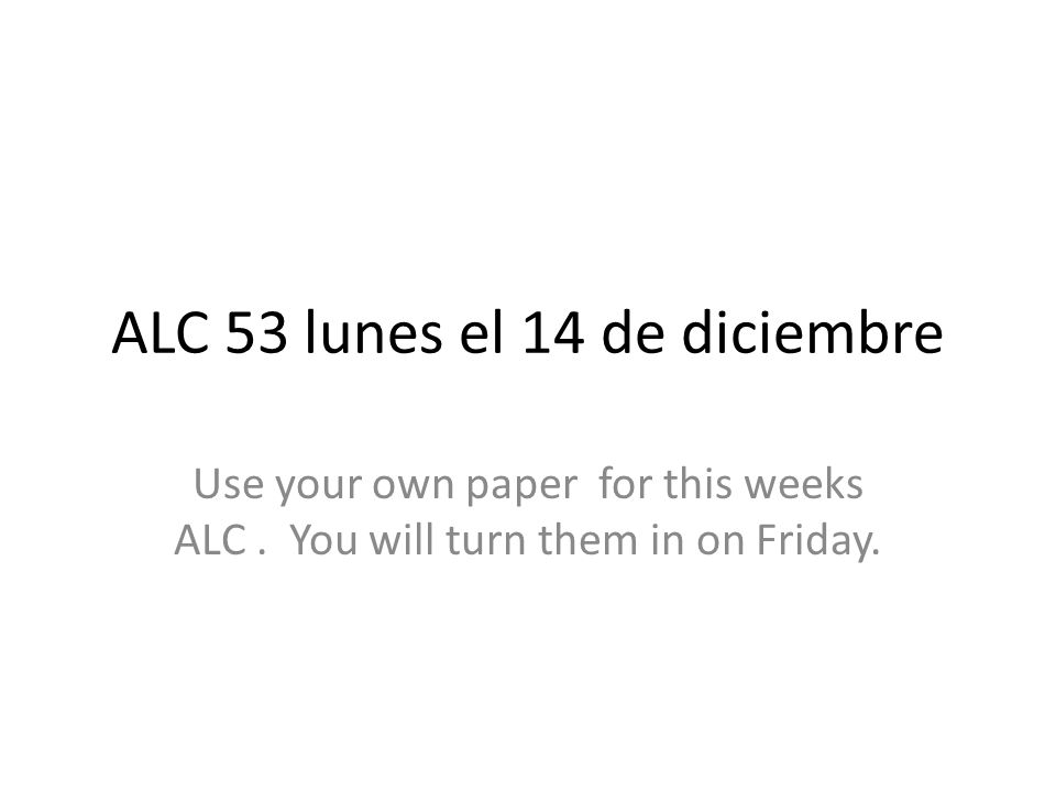 ALC 53 lunes el 14 de diciembre Use your own paper for this weeks ALC.