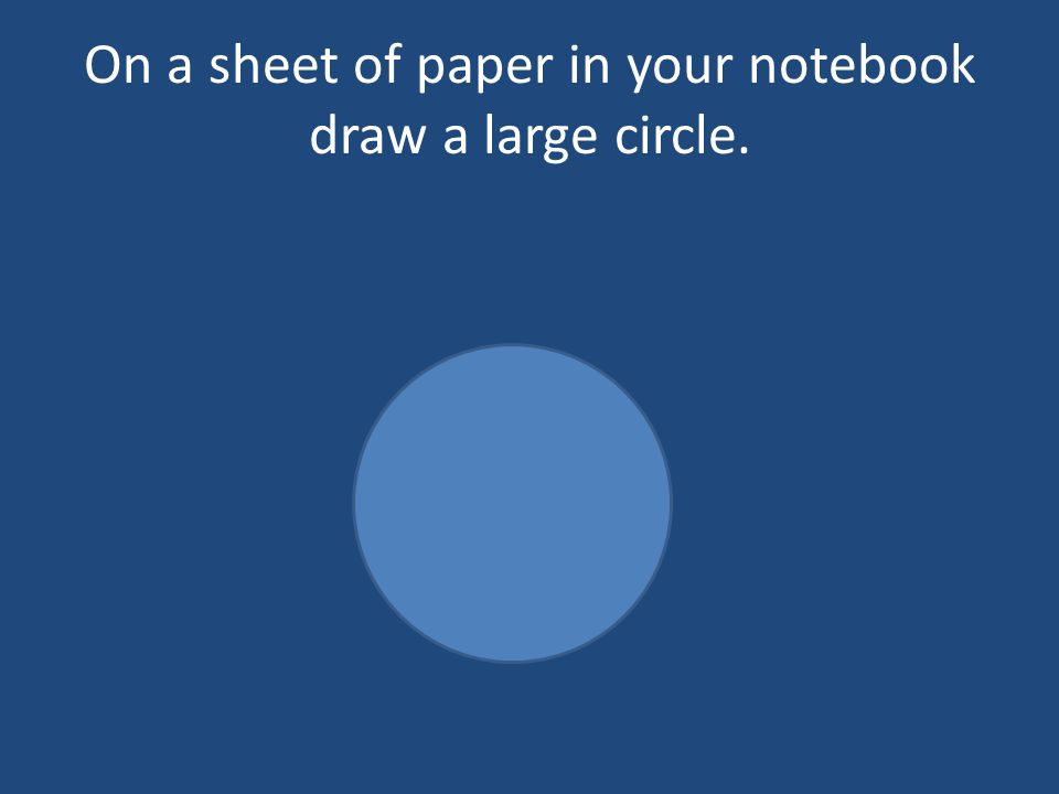 On a sheet of paper in your notebook draw a large circle.