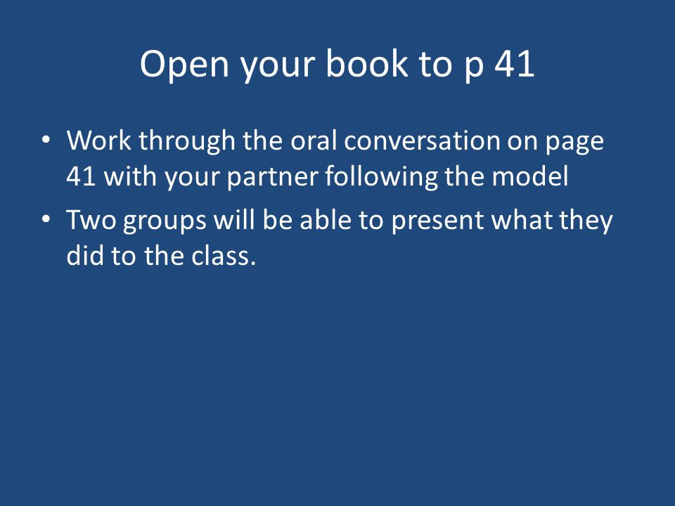 Open your book to p 41 Work through the oral conversation on page 41 with your partner following the model Two groups will be able to present what they did to the class.