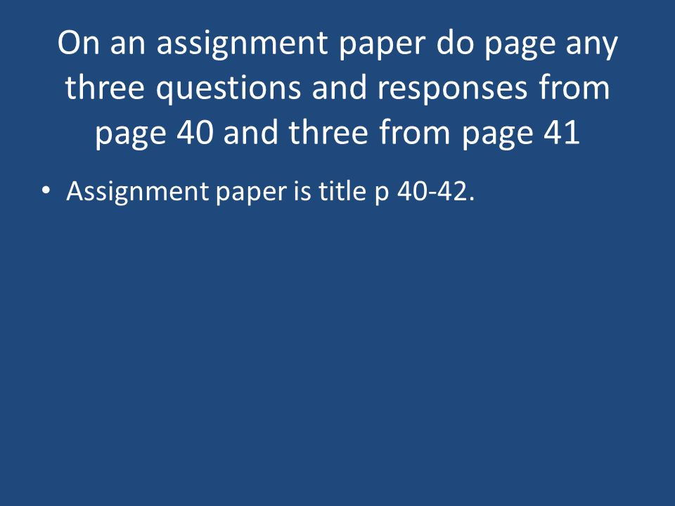 On an assignment paper do page any three questions and responses from page 40 and three from page 41 Assignment paper is title p 40-42.