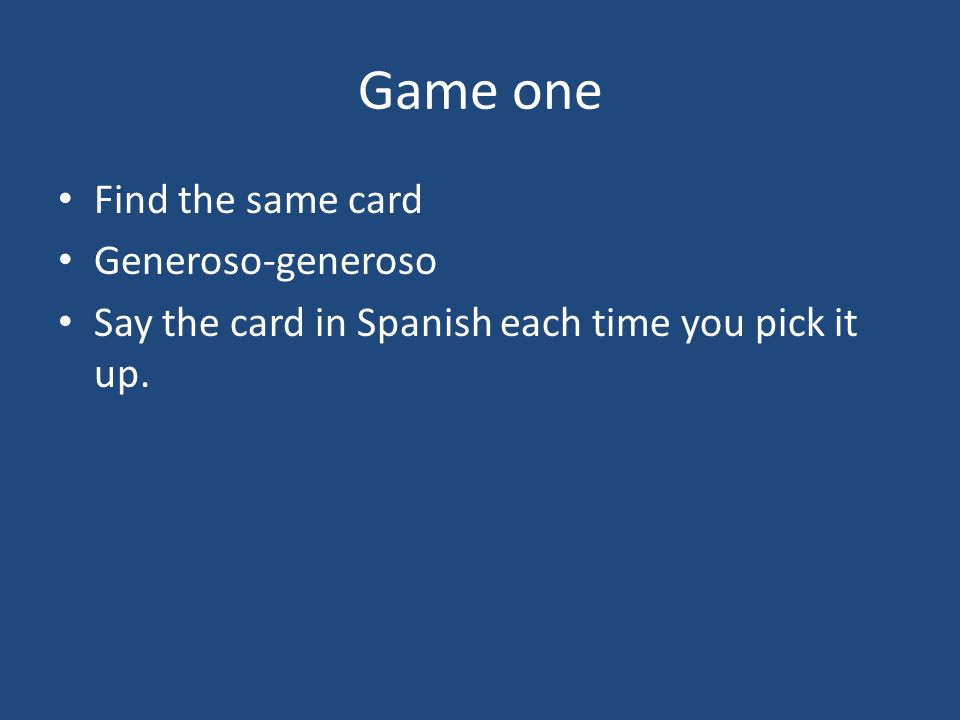 Game one Find the same card Generoso-generoso Say the card in Spanish each time you pick it up.