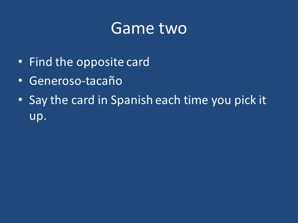 Game two Find the opposite card Generoso-tacaño Say the card in Spanish each time you pick it up.
