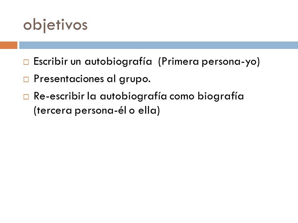 objetivos Escribir un autobiografía (Primera persona-yo) Presentaciones al grupo. Re-escribir la autobiografía como biografía (tercera persona-él o el