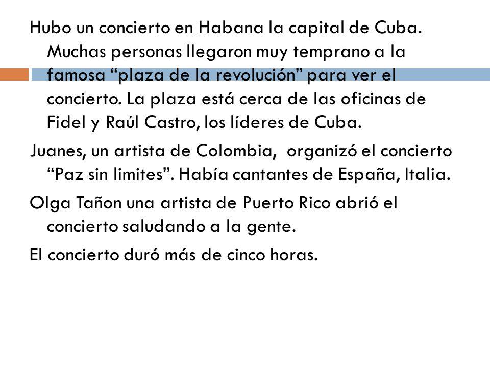 Hubo un concierto en Habana la capital de Cuba. Muchas personas llegaron muy temprano a la famosa plaza de la revolución para ver el concierto. La pla