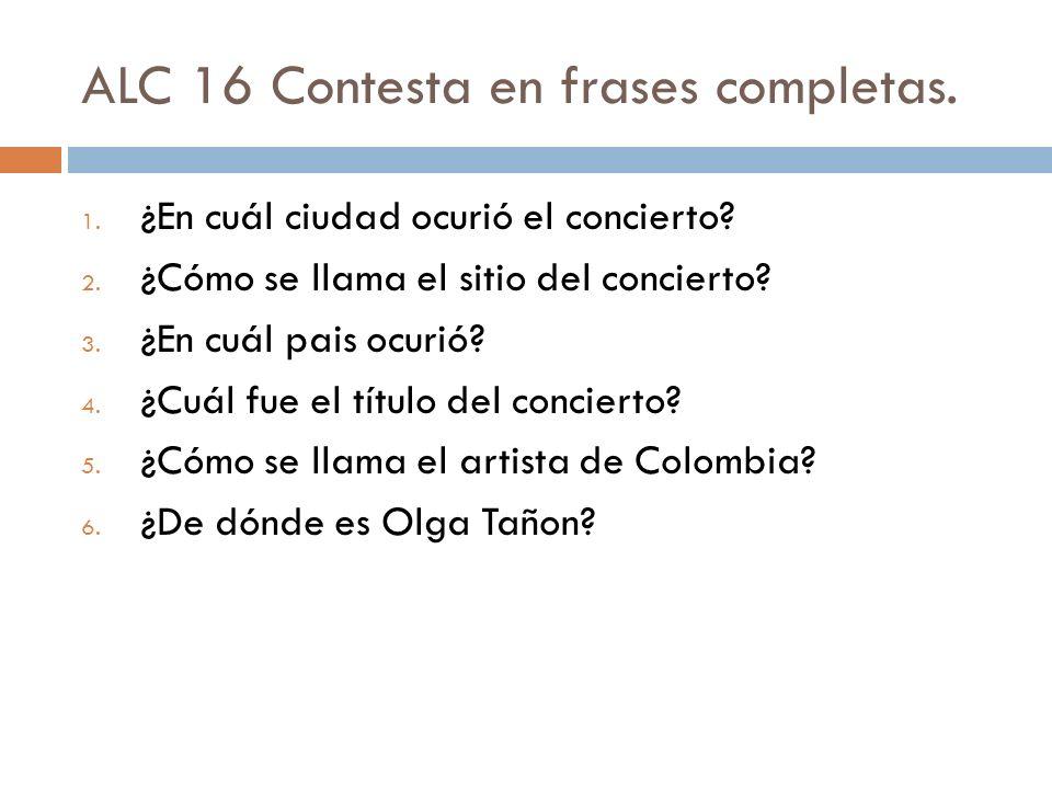 ALC 16 Contesta en frases completas. 1. ¿En cuál ciudad ocurió el concierto? 2. ¿Cómo se llama el sitio del concierto? 3. ¿En cuál pais ocurió? 4. ¿Cu