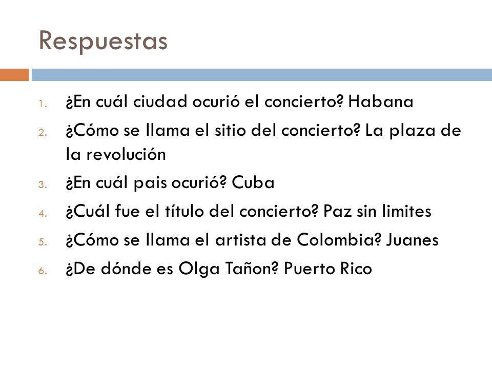 Respuestas 1. ¿En cuál ciudad ocurió el concierto? Habana 2. ¿Cómo se llama el sitio del concierto? La plaza de la revolución 3. ¿En cuál pais ocurió?