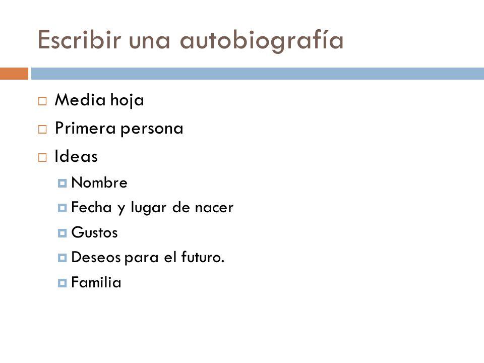 Escribir una autobiografía Media hoja Primera persona Ideas Nombre Fecha y lugar de nacer Gustos Deseos para el futuro. Familia