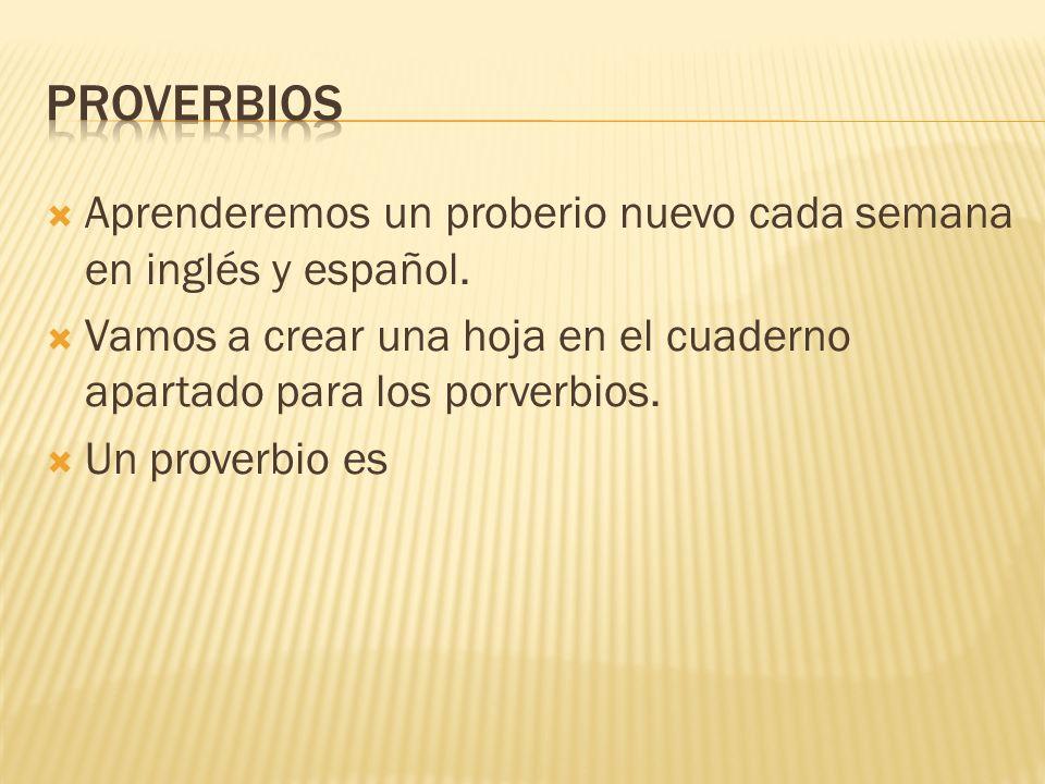 Aprenderemos un proberio nuevo cada semana en inglés y español. Vamos a crear una hoja en el cuaderno apartado para los porverbios. Un proverbio es