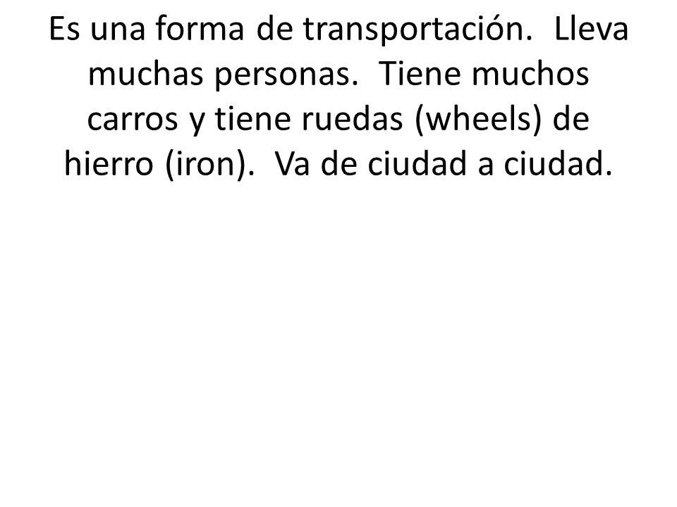 Es una forma de transportación. Lleva muchas personas. Tiene muchos carros y tiene ruedas (wheels) de hierro (iron). Va de ciudad a ciudad.