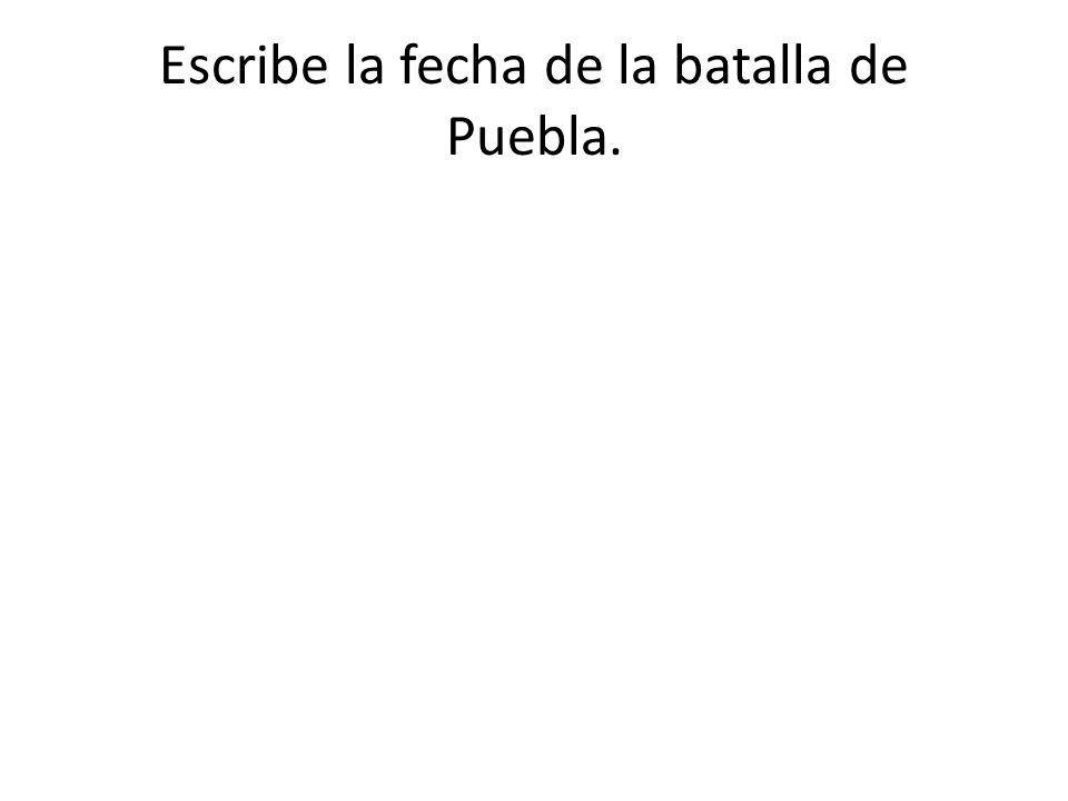 Escribe la fecha de la batalla de Puebla.