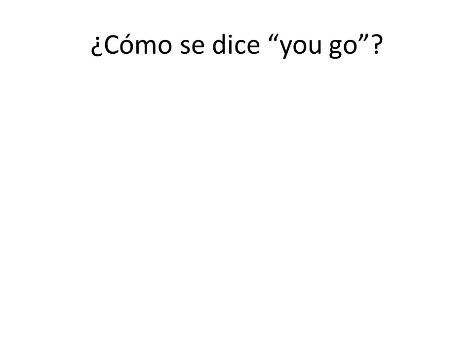 ¿Cómo se dice you go?