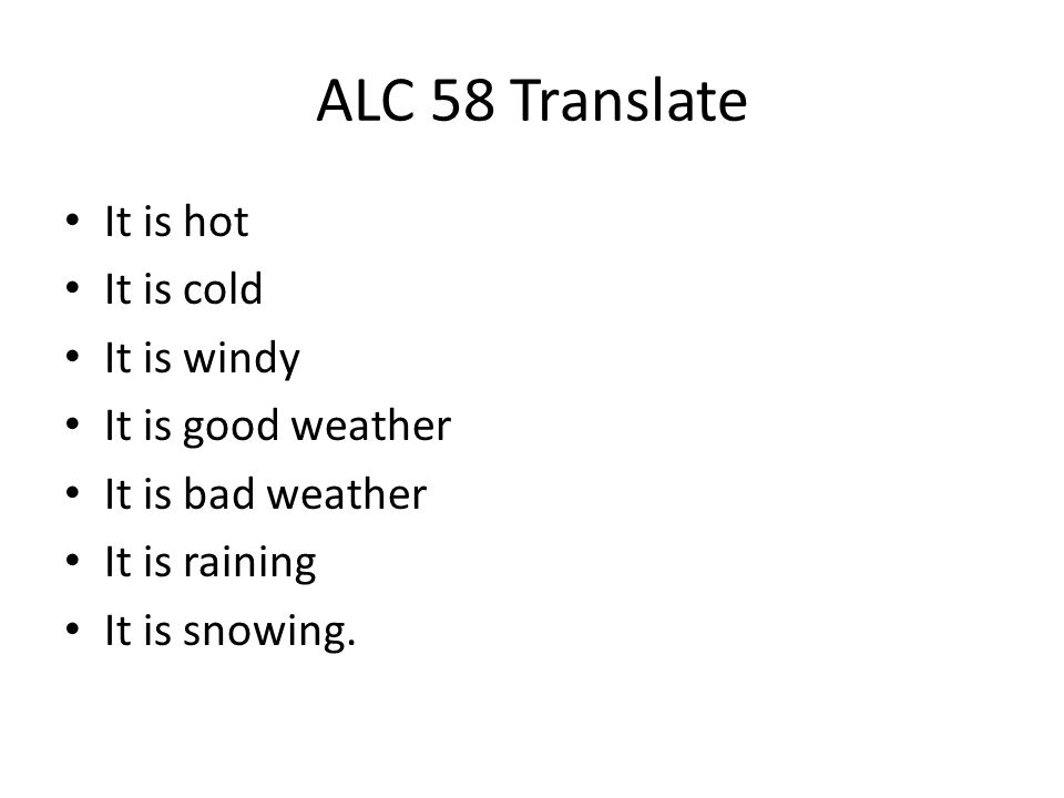ALC 58 Translate It is hot It is cold It is windy It is good weather It is bad weather It is raining It is snowing.