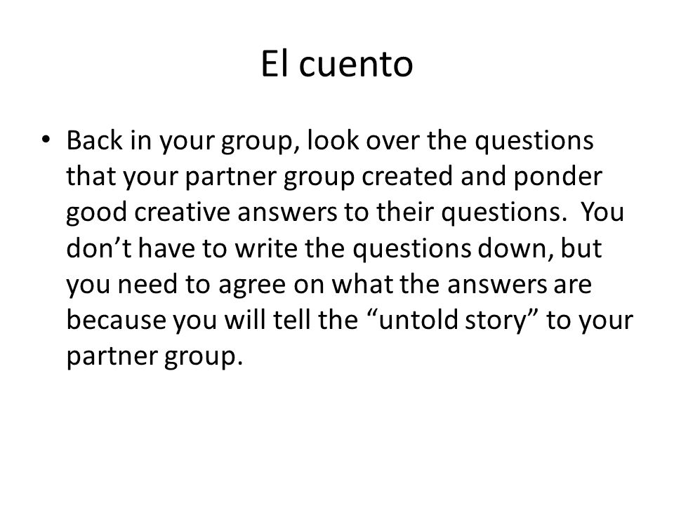El cuento Back in your group, look over the questions that your partner group created and ponder good creative answers to their questions. You dont ha