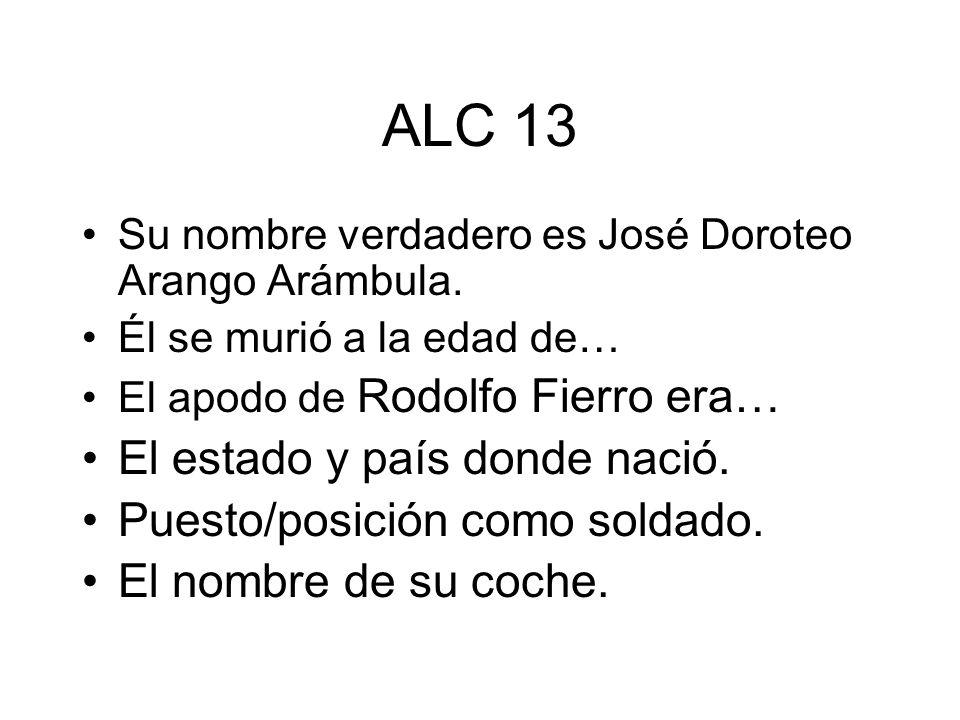ALC 13 Su nombre verdadero es José Doroteo Arango Arámbula. Él se murió a la edad de… El apodo de Rodolfo Fierro era… El estado y país donde nació. Pu