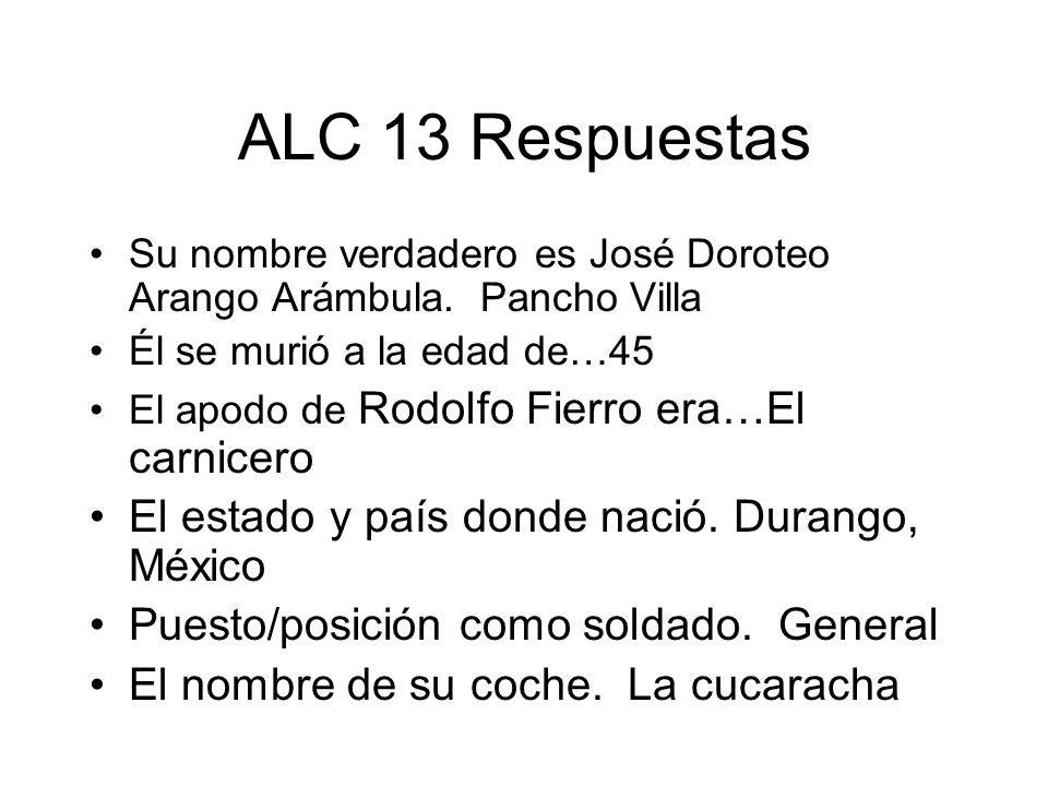 ALC 13 Respuestas Su nombre verdadero es José Doroteo Arango Arámbula. Pancho Villa Él se murió a la edad de…45 El apodo de Rodolfo Fierro era…El carn