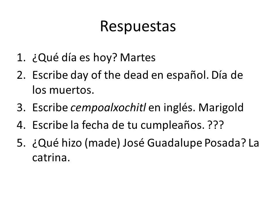 Respuestas 1.¿Qué día es hoy. Martes 2.Escribe day of the dead en español.