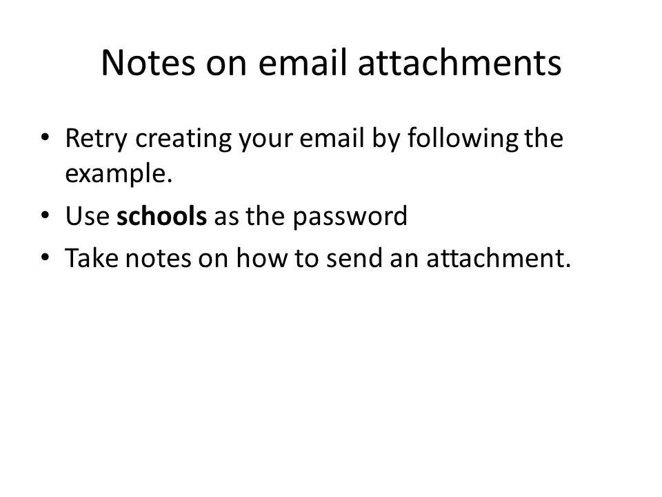 Notes on email attachments Retry creating your email by following the example. Use schools as the password Take notes on how to send an attachment.