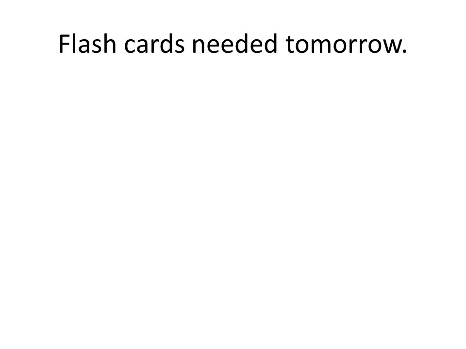 Flash cards needed tomorrow.