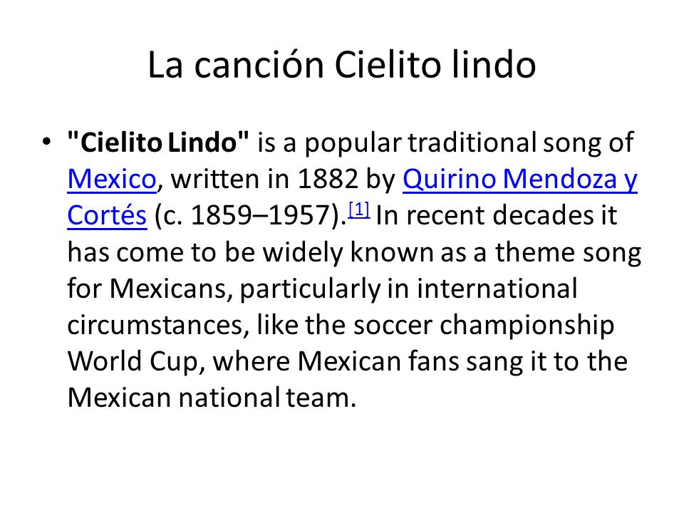 La canción Cielito lindo Cielito Lindo is a popular traditional song of Mexico, written in 1882 by Quirino Mendoza y Cortés (c.