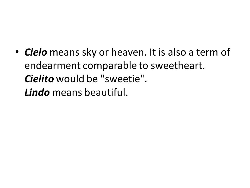 Cielo means sky or heaven. It is also a term of endearment comparable to sweetheart. Cielito would be
