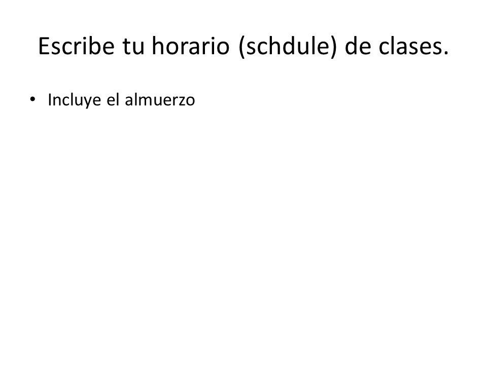 Escribe tu horario (schdule) de clases. Incluye el almuerzo