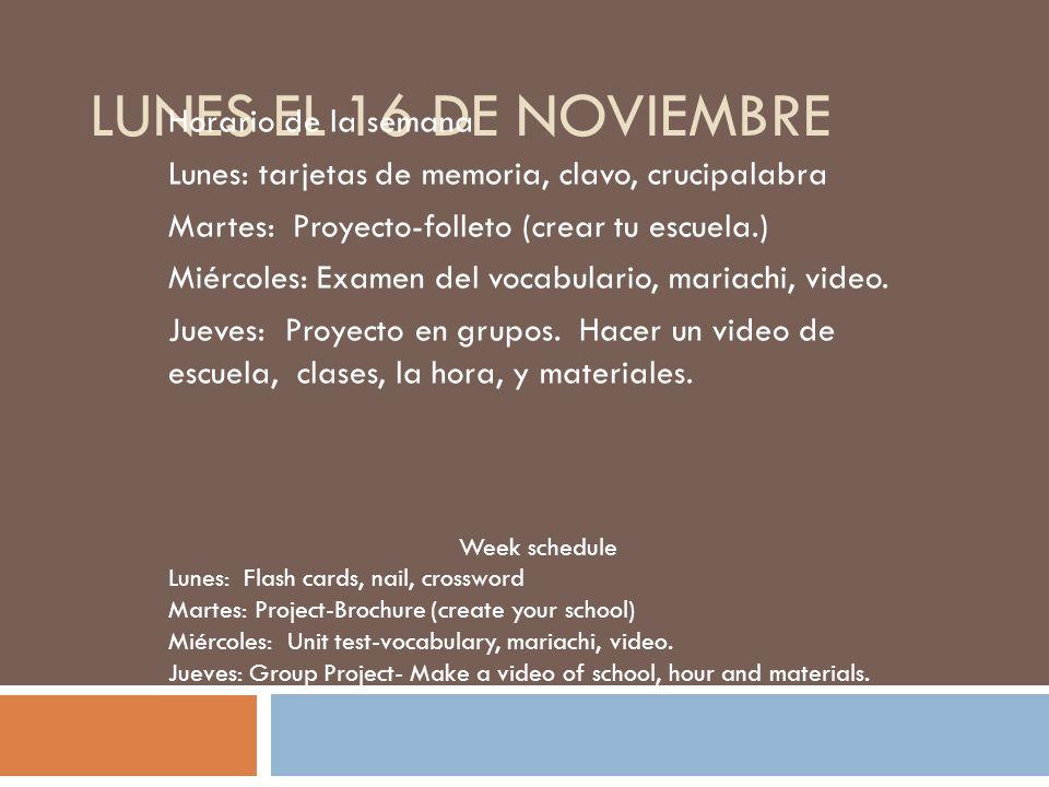 LUNES EL 16 DE NOVIEMBRE Horario de la semana Lunes: tarjetas de memoria, clavo, crucipalabra Martes: Proyecto-folleto (crear tu escuela.) Miércoles: