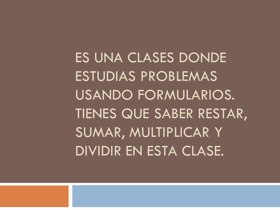 ES UNA CLASES DONDE ESTUDIAS PROBLEMAS USANDO FORMULARIOS. TIENES QUE SABER RESTAR, SUMAR, MULTIPLICAR Y DIVIDIR EN ESTA CLASE.