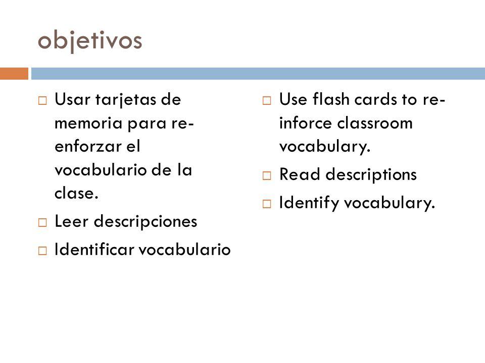 objetivos Usar tarjetas de memoria para re- enforzar el vocabulario de la clase. Leer descripciones Identificar vocabulario Use flash cards to re- inf