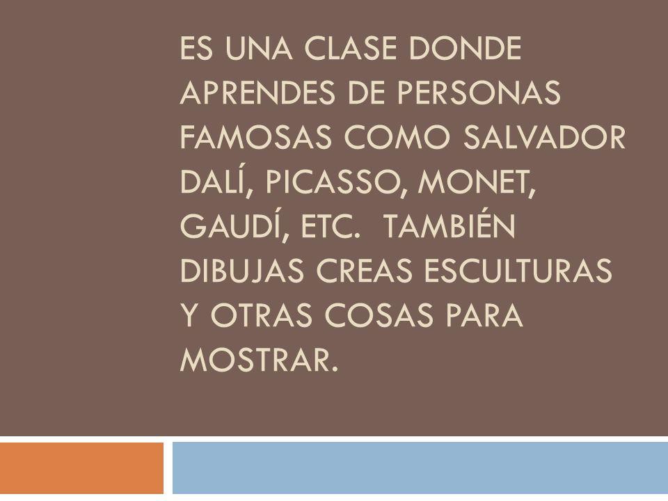 ES UNA CLASE DONDE APRENDES DE PERSONAS FAMOSAS COMO SALVADOR DALÍ, PICASSO, MONET, GAUDÍ, ETC. TAMBIÉN DIBUJAS CREAS ESCULTURAS Y OTRAS COSAS PARA MO