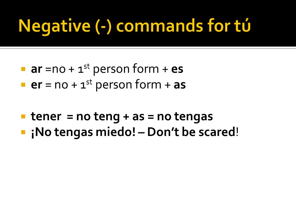 ar =no + 1 st person form + es er = no + 1 st person form + as tener = no teng + as = no tengas ¡No tengas miedo! – Dont be scared!