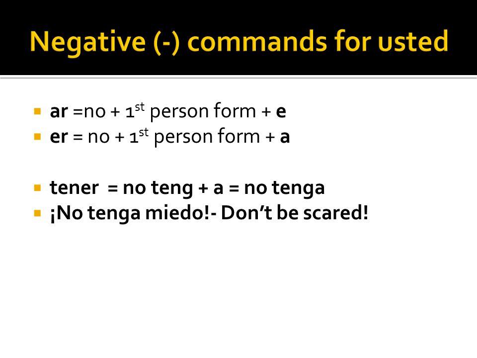 ar =no + 1 st person form + e er = no + 1 st person form + a tener = no teng + a = no tenga ¡No tenga miedo!- Dont be scared!