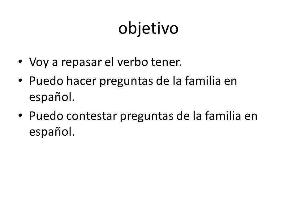 objetivo Voy a repasar el verbo tener. Puedo hacer preguntas de la familia en español. Puedo contestar preguntas de la familia en español.
