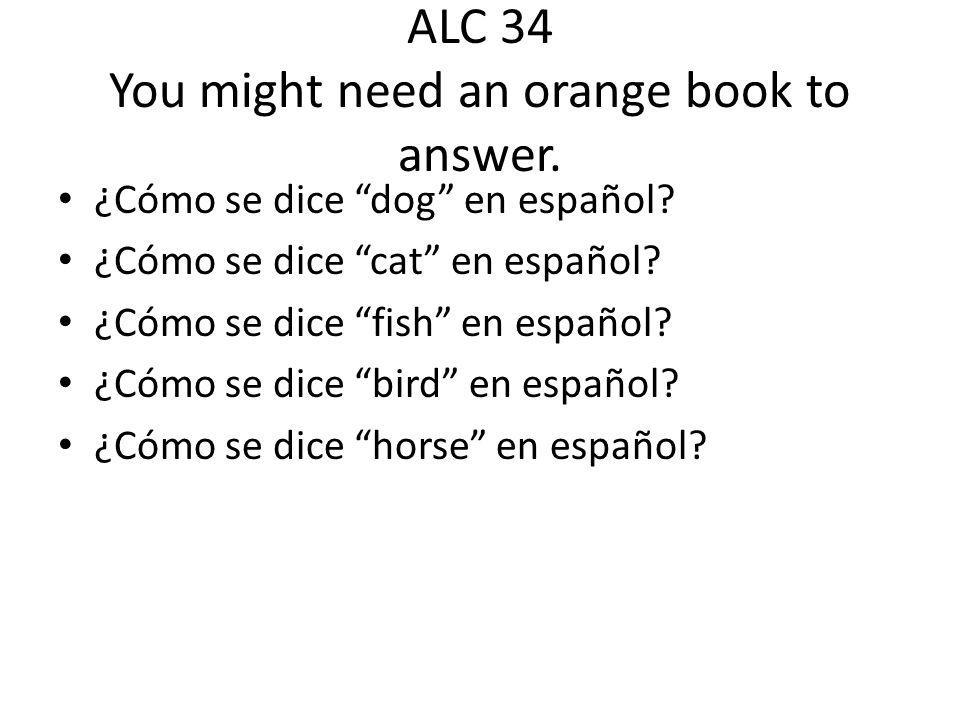 ALC 34 You might need an orange book to answer.¿Cómo se dice dog en español.