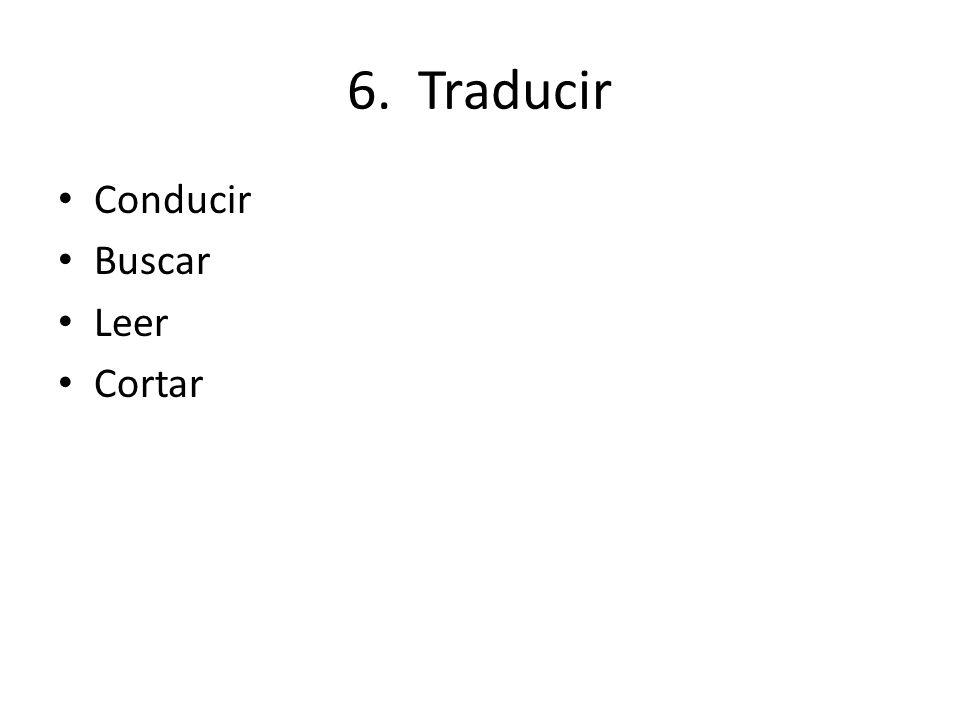6. Traducir Conducir Buscar Leer Cortar
