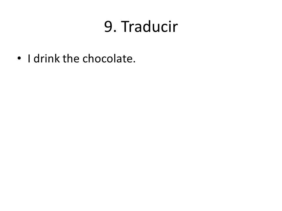 9. Traducir I drink the chocolate.