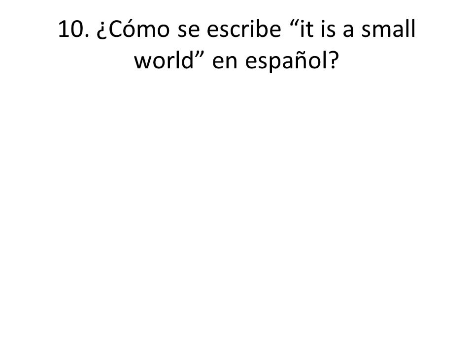 10. ¿Cómo se escribe it is a small world en español