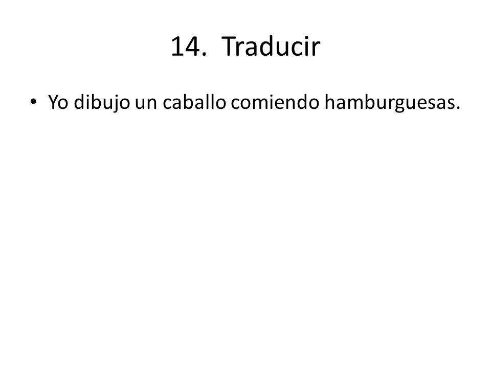 14. Traducir Yo dibujo un caballo comiendo hamburguesas.