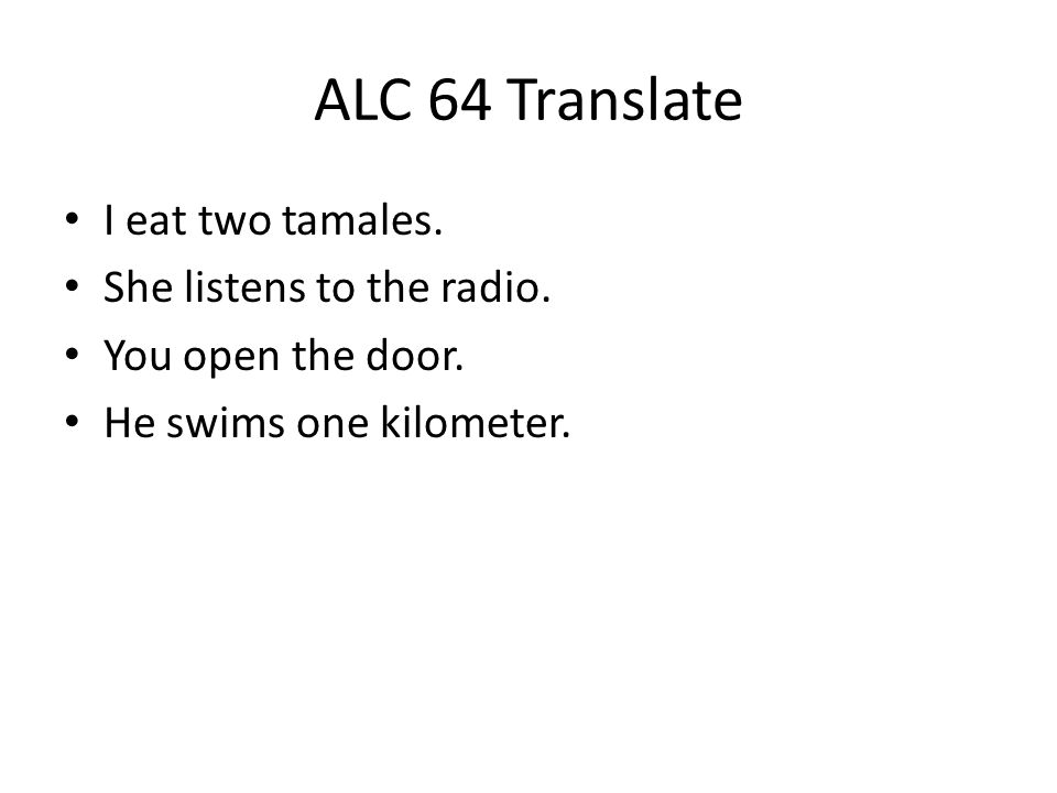 ALC 64 Translate I eat two tamales. She listens to the radio.