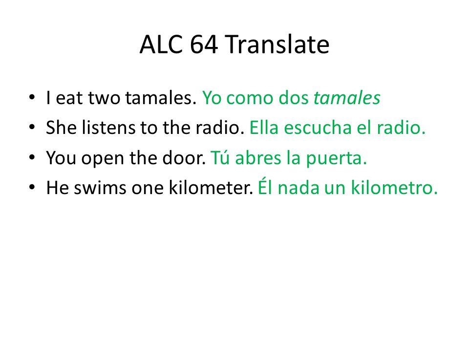 ALC 64 Translate I eat two tamales. Yo como dos tamales She listens to the radio. Ella escucha el radio. You open the door. Tú abres la puerta. He swi