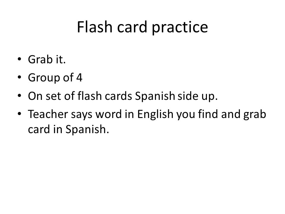 Flash card practice Grab it. Group of 4 On set of flash cards Spanish side up.