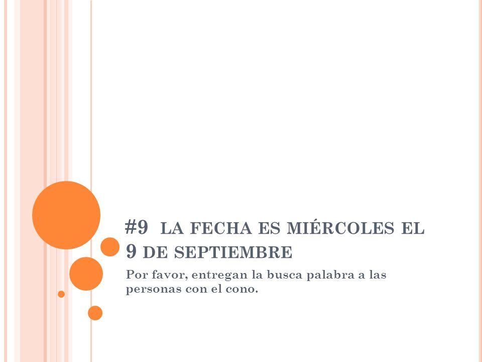 #9 LA FECHA ES MIÉRCOLES EL 9 DE SEPTIEMBRE Por favor, entregan la busca palabra a las personas con el cono.