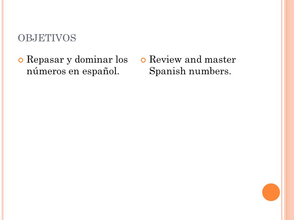 OBJETIVOS Repasar y dominar los números en español. Review and master Spanish numbers.